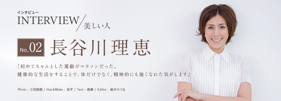インタビューNo.02<美しい人>長谷川理恵 「初めてちゃんとした運動がマラソンだった。健康的な生活をすることで、体だけでなく、精神的にも強くなれた気がします」