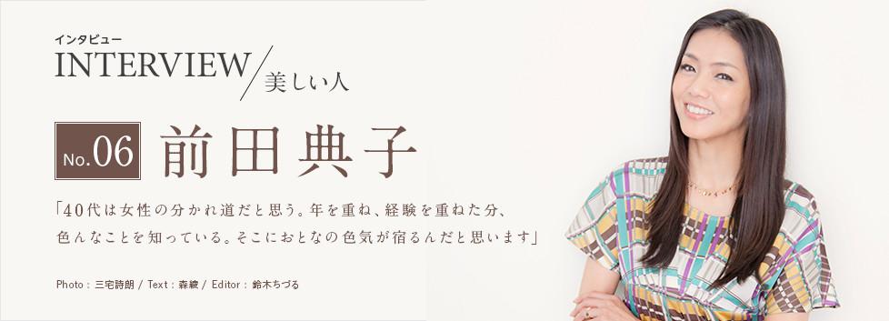 インタビュー INTERVIEW/美しい人 No.06 前田典子 「40代は女性の分かれ道だと思う。年を重ね、経験を重ねた分、色んなことを知っている。そこにおとなの色気が宿るんだと思います」 Photo:三宅詩朗/ Text:森綾/ Edtior:鈴木ちづる