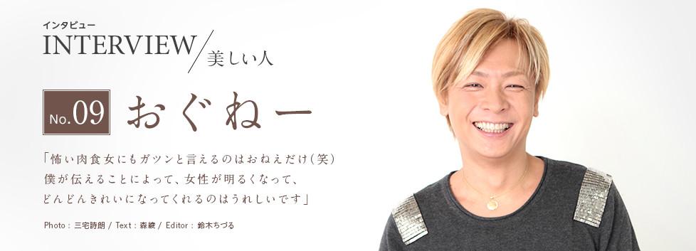 インタビュー INTERVIEW/美しい人 No.09 おぐねー 「怖い肉食女にもガツンと言えるのはおねぇだけ(笑)僕が伝えることによって、女性が明るくなって、どんどんきれいになってくれるのはうれしいです」 Photo:三宅詩朗/ Text:森綾/ Edtior:鈴木ちづる