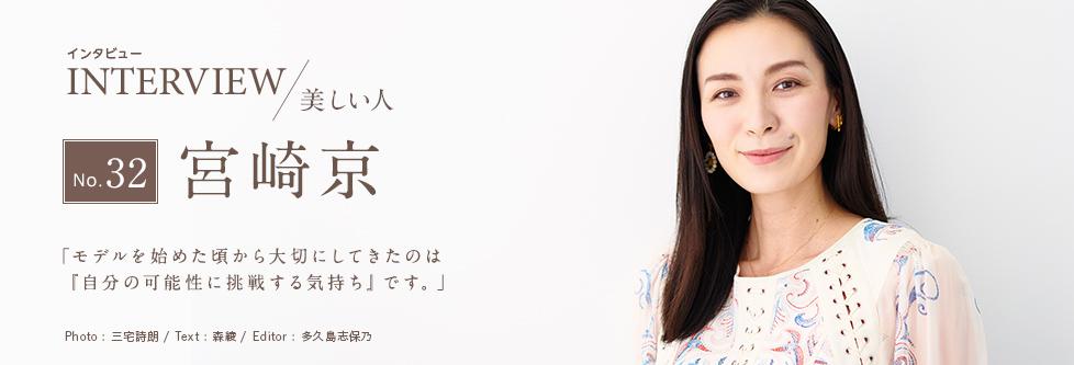 インタビュー INTERVIEW/美しい人 No.32 宮崎京 「モデルを始めた頃から大切にしてきたのは『自分の可能性に挑戦する気持ち』です。」 Photo:三宅詩朗/ Text:森綾/ Edtior:多久島志保乃