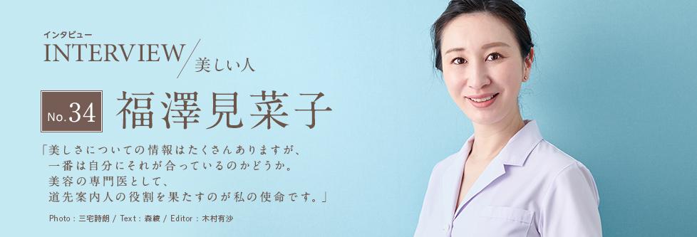 インタビュー INTERVIEW/美しい人 No.34 福澤見菜子 「美しさについての情報はたくさんありますが、一番は自分にそれが合っているのかどうか。美容の専門医として、道先案内人の役割を果たすのが私の使命です。」 Photo:三宅詩朗 Text:森綾 Editor:木村有沙