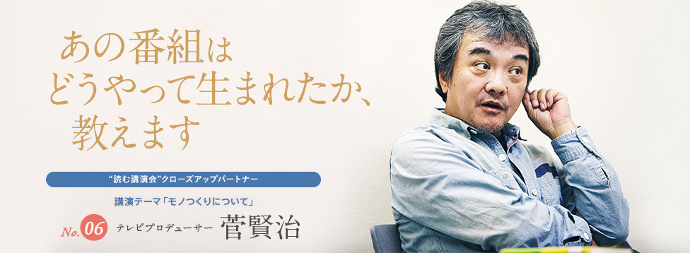 あの番組はどうやって生まれたか、教えます No.6 テレビプロデューサー 菅賢治
